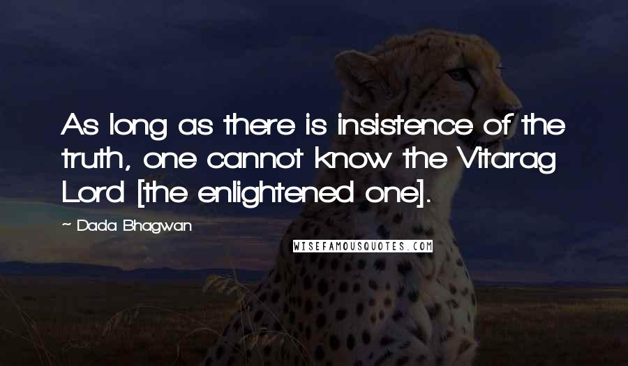 Dada Bhagwan quotes: As long as there is insistence of the truth, one cannot know the Vitarag Lord [the enlightened one].