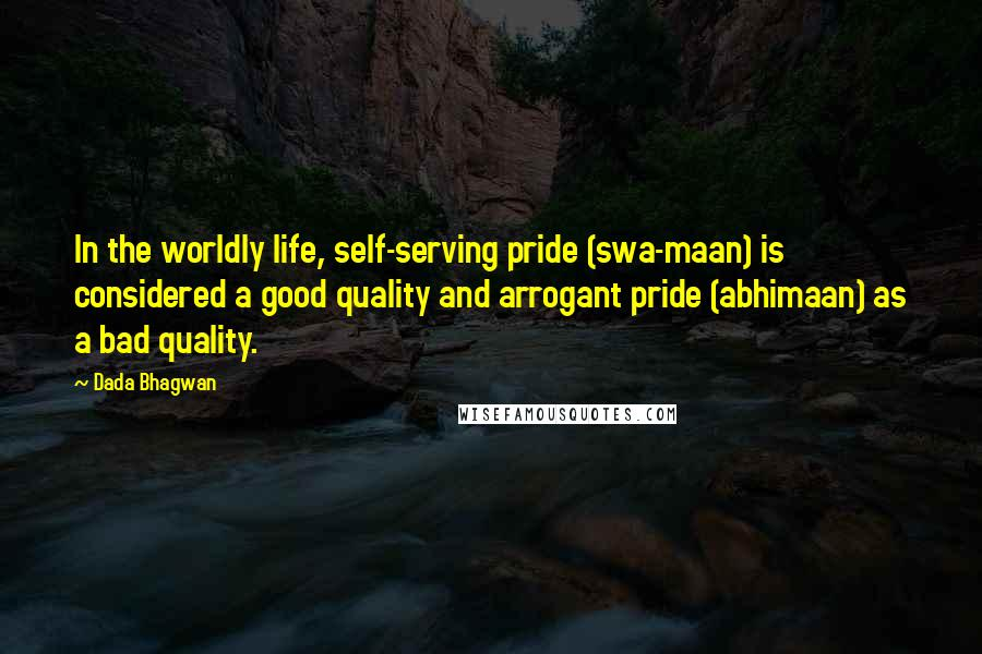 Dada Bhagwan quotes: In the worldly life, self-serving pride (swa-maan) is considered a good quality and arrogant pride (abhimaan) as a bad quality.