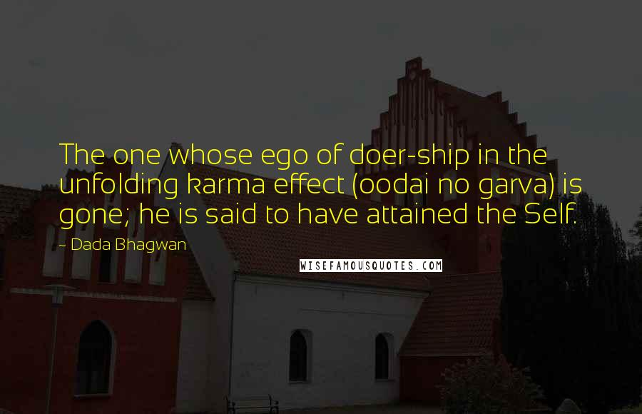 Dada Bhagwan quotes: The one whose ego of doer-ship in the unfolding karma effect (oodai no garva) is gone; he is said to have attained the Self.