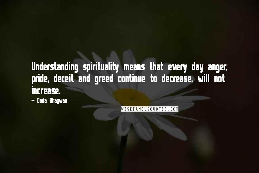 Dada Bhagwan quotes: Understanding spirituality means that every day anger, pride, deceit and greed continue to decrease, will not increase.
