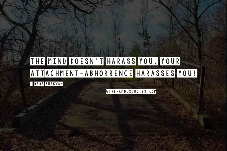 Dada Bhagwan quotes: The mind doesn't harass you; your attachment-abhorrence harasses you!