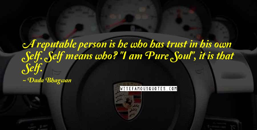 """Dada Bhagwan quotes: A reputable person is he who has trust in his own Self. Self means who? """"I am Pure Soul"""", it is that Self."""