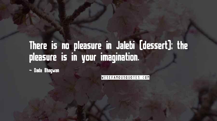 Dada Bhagwan quotes: There is no pleasure in Jalebi (dessert); the pleasure is in your imagination.