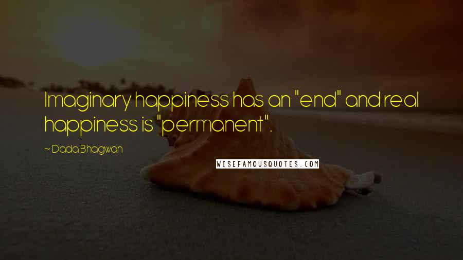 """Dada Bhagwan quotes: Imaginary happiness has an """"end"""" and real happiness is """"permanent""""."""