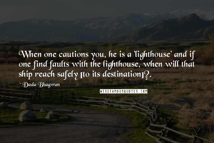 Dada Bhagwan quotes: When one cautions you, he is a 'lighthouse' and if one find faults with the lighthouse, when will that ship reach safely [to its destination]?.