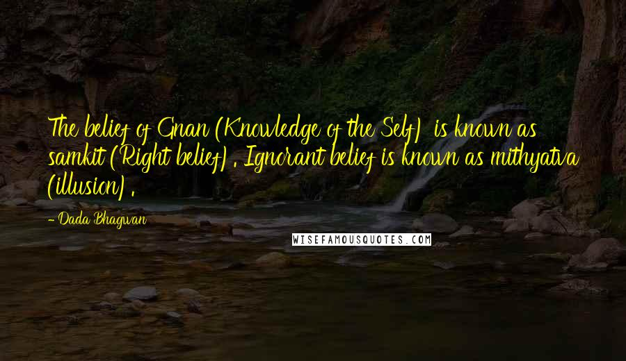 Dada Bhagwan quotes: The belief of Gnan (Knowledge of the Self) is known as samkit (Right belief). Ignorant belief is known as mithyatva (illusion).