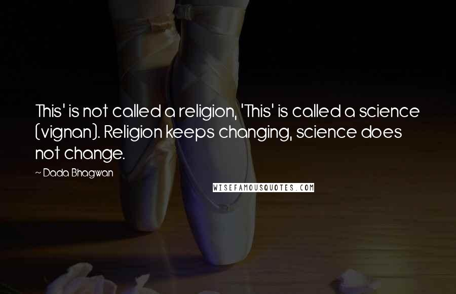 Dada Bhagwan quotes: This' is not called a religion, 'This' is called a science (vignan). Religion keeps changing, science does not change.