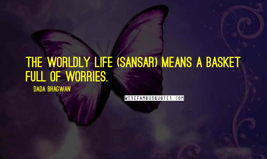 Dada Bhagwan quotes: The worldly life (sansar) means a basket full of worries.