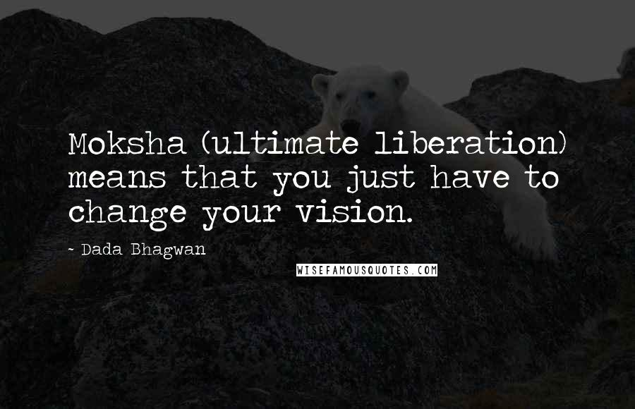 Dada Bhagwan quotes: Moksha (ultimate liberation) means that you just have to change your vision.