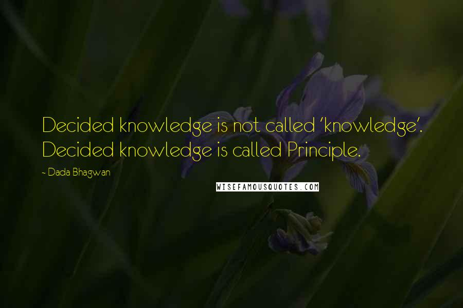 Dada Bhagwan quotes: Decided knowledge is not called 'knowledge'. Decided knowledge is called Principle.