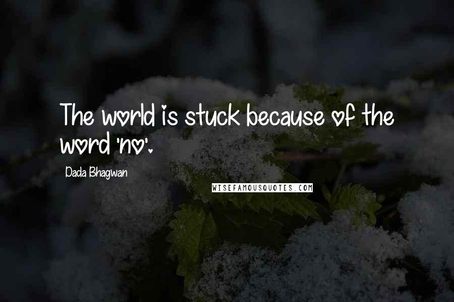 Dada Bhagwan quotes: The world is stuck because of the word 'no'.