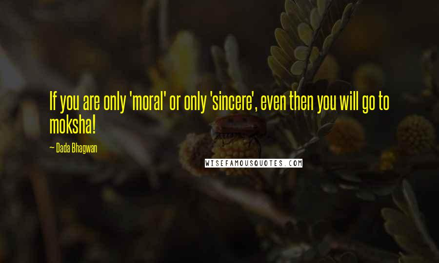 Dada Bhagwan quotes: If you are only 'moral' or only 'sincere', even then you will go to moksha!