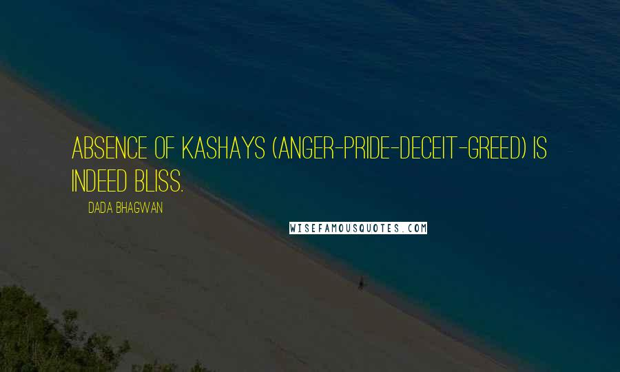 Dada Bhagwan quotes: Absence of Kashays (anger-pride-deceit-greed) is indeed bliss.