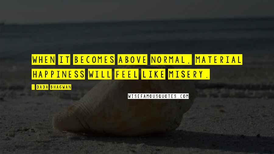 Dada Bhagwan quotes: When it becomes above normal, material happiness will feel like misery.