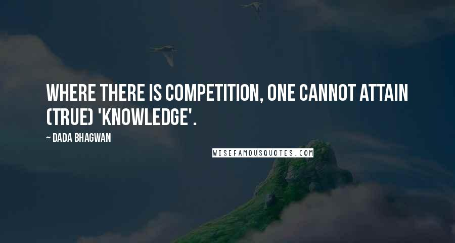 Dada Bhagwan quotes: Where there is competition, one cannot attain (true) 'Knowledge'.