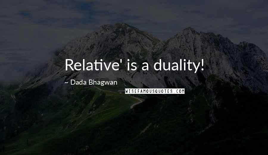Dada Bhagwan quotes: Relative' is a duality!