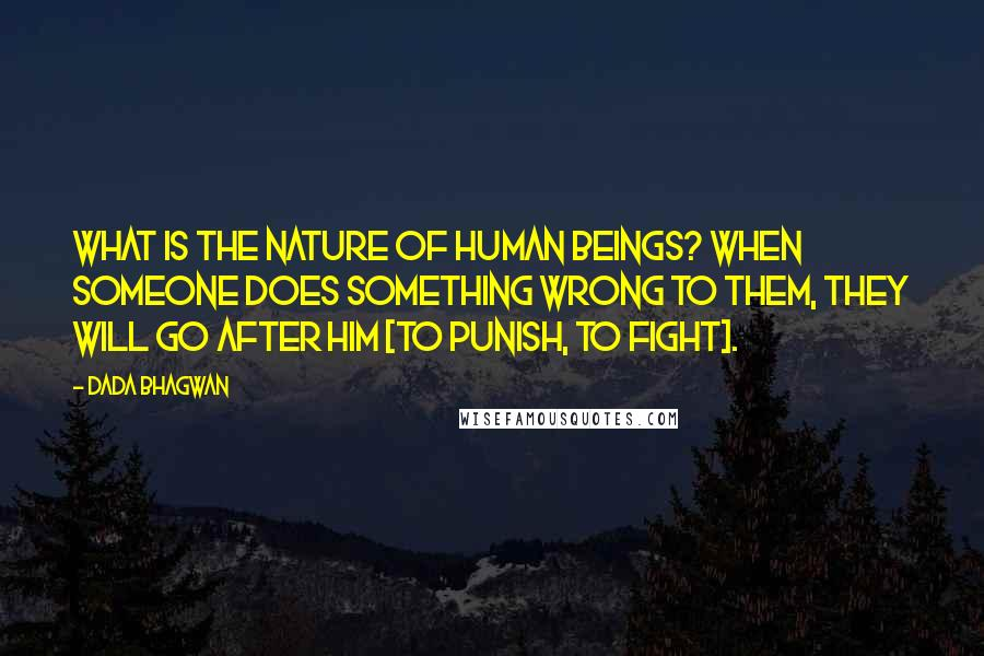 Dada Bhagwan quotes: What is the nature of human beings? When someone does something wrong to them, they will go after him [to punish, to fight].