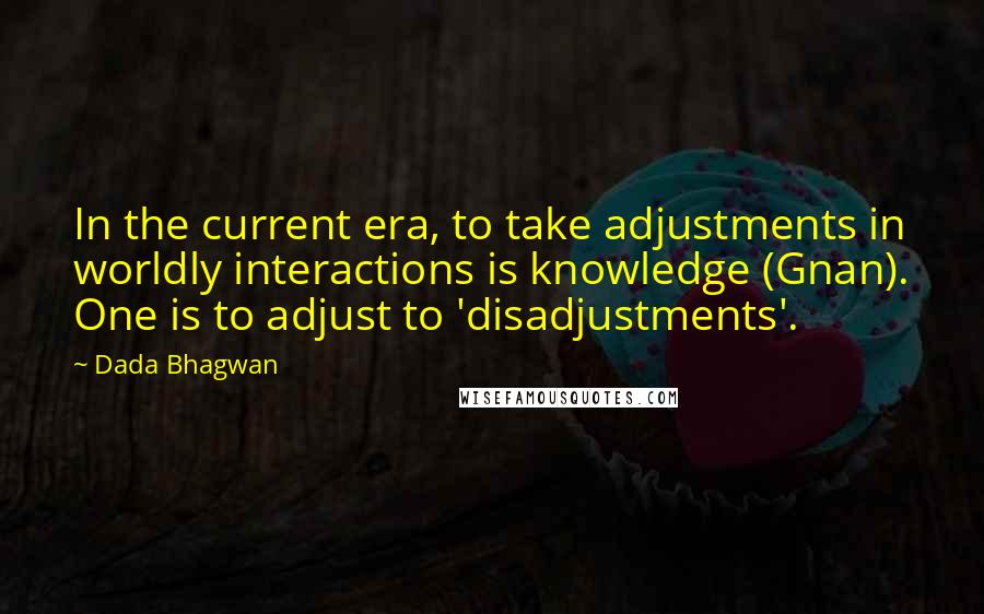 Dada Bhagwan quotes: In the current era, to take adjustments in worldly interactions is knowledge (Gnan). One is to adjust to 'disadjustments'.