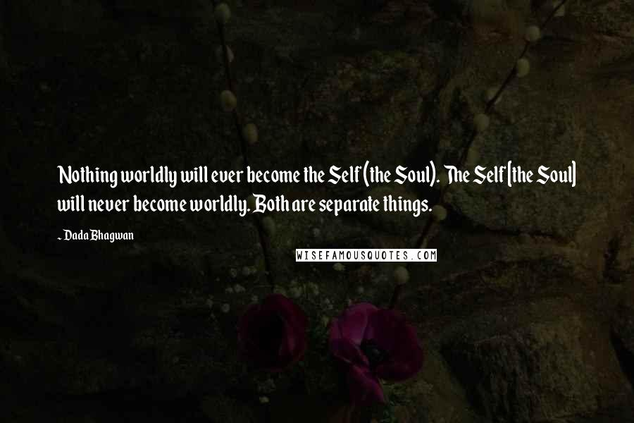 Dada Bhagwan quotes: Nothing worldly will ever become the Self (the Soul). The Self [the Soul] will never become worldly. Both are separate things.