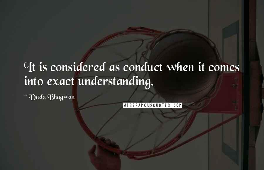 Dada Bhagwan quotes: It is considered as conduct when it comes into exact understanding.