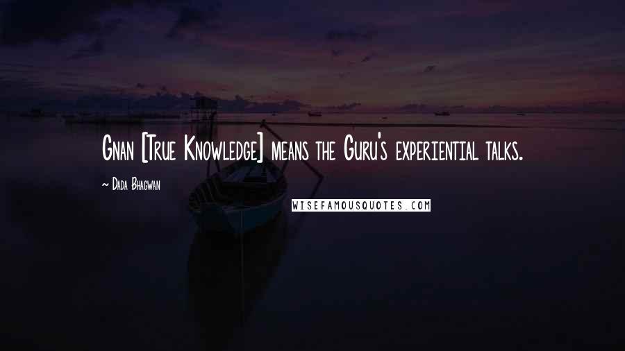 Dada Bhagwan quotes: Gnan [True Knowledge] means the Guru's experiential talks.