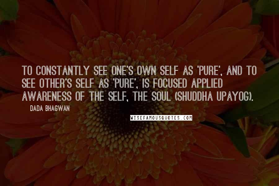 Dada Bhagwan quotes: To constantly see one's own self as 'Pure', and to see other's self as 'pure', is focused applied awareness of the Self, the Soul (shuddha upayog).