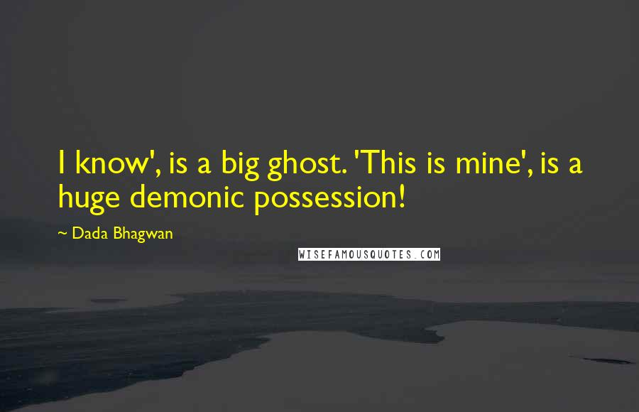Dada Bhagwan quotes: I know', is a big ghost. 'This is mine', is a huge demonic possession!