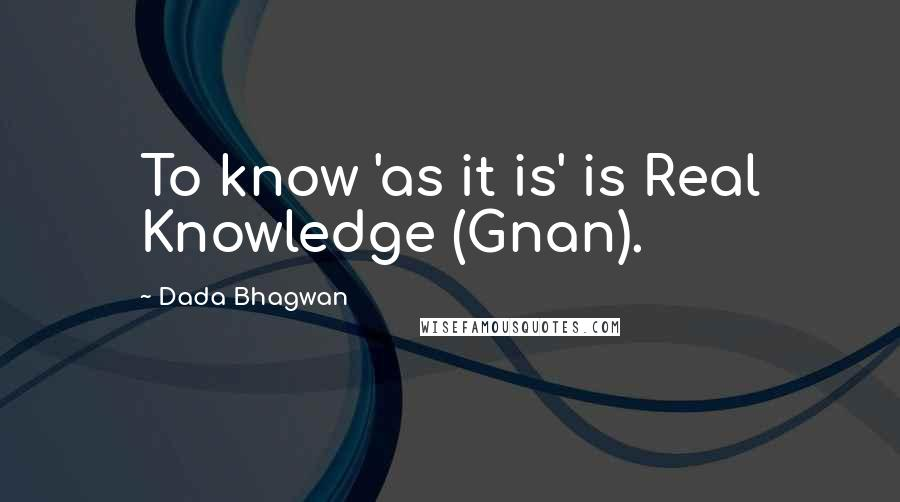 Dada Bhagwan quotes: To know 'as it is' is Real Knowledge (Gnan).