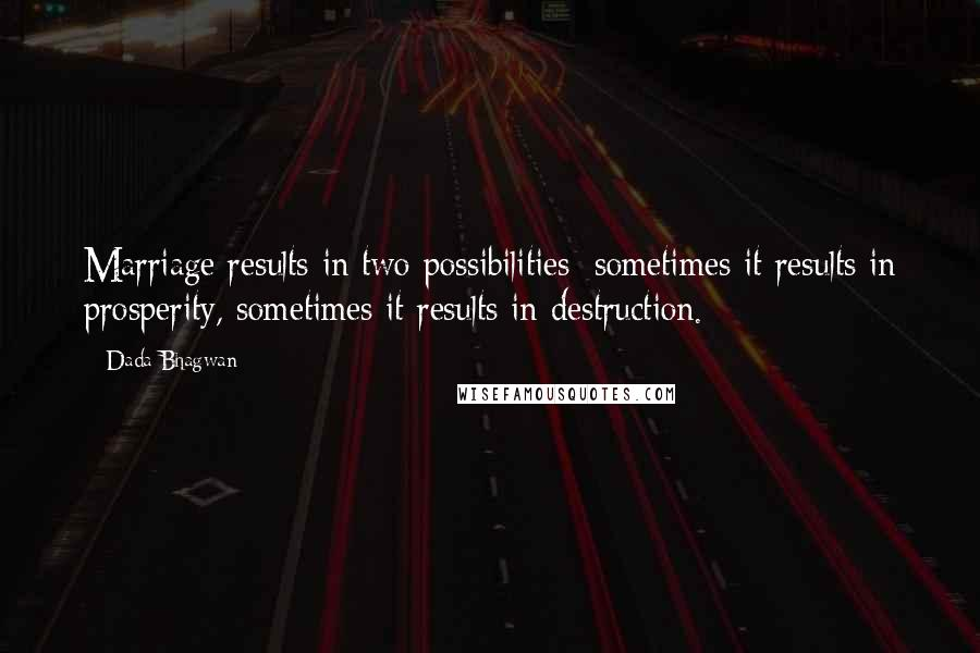 Dada Bhagwan quotes: Marriage results in two possibilities: sometimes it results in prosperity, sometimes it results in destruction.
