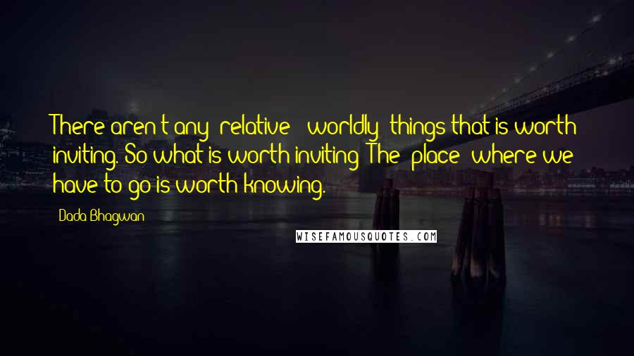 Dada Bhagwan quotes: There aren't any 'relative' (worldly) things that is worth inviting. So what is worth inviting? The 'place' where we have to go is worth knowing.