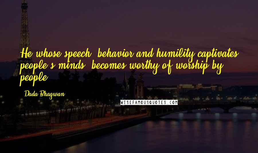 Dada Bhagwan quotes: He whose speech, behavior and humility captivates people's minds, becomes worthy of worship by people.