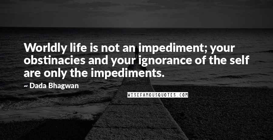 Dada Bhagwan quotes: Worldly life is not an impediment; your obstinacies and your ignorance of the self are only the impediments.