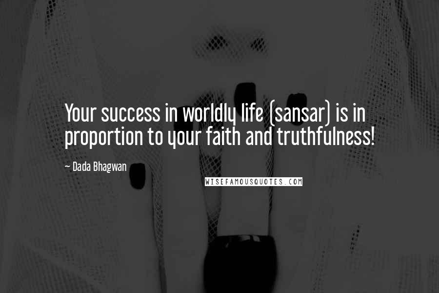 Dada Bhagwan quotes: Your success in worldly life (sansar) is in proportion to your faith and truthfulness!