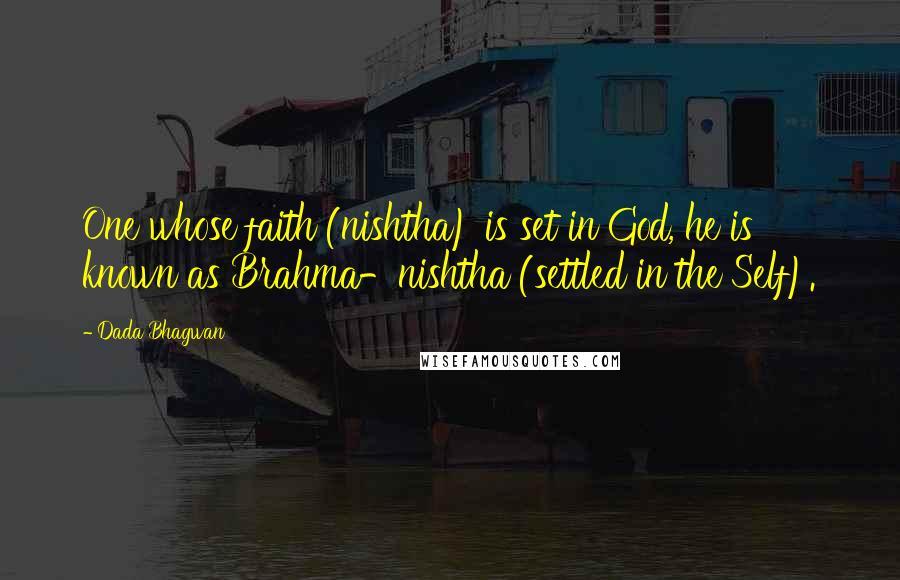 Dada Bhagwan quotes: One whose faith (nishtha) is set in God, he is known as Brahma-nishtha (settled in the Self).