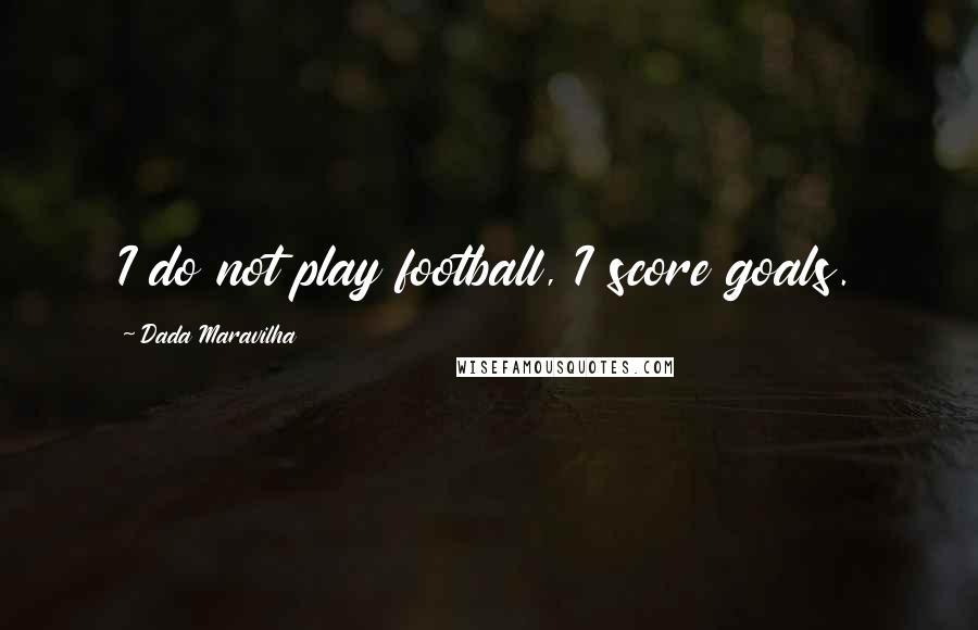 Dada Maravilha quotes: I do not play football, I score goals.