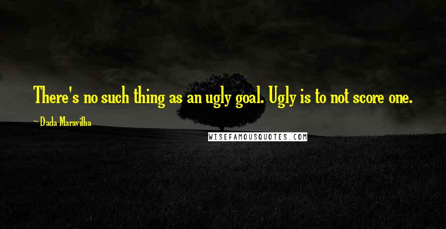 Dada Maravilha quotes: There's no such thing as an ugly goal. Ugly is to not score one.
