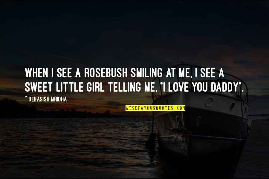 Daddy Inspirational Quotes By Debasish Mridha: When I see a rosebush smiling at me,