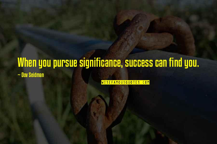 Daggerous Quotes By Dov Seidman: When you pursue significance, success can find you.