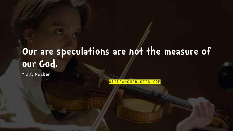 Daggerous Quotes By J.I. Packer: Our are speculations are not the measure of