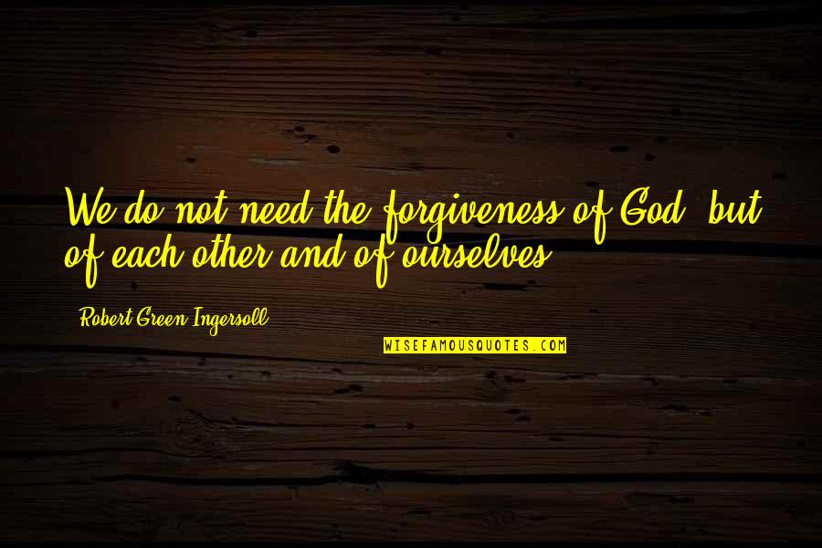 Daggerous Quotes By Robert Green Ingersoll: We do not need the forgiveness of God,