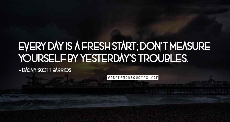 Dagny Scott Barrios quotes: Every day is a fresh start; don't measure yourself by yesterday's troubles.