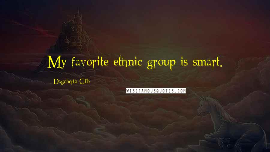 Dagoberto Gilb quotes: My favorite ethnic group is smart.