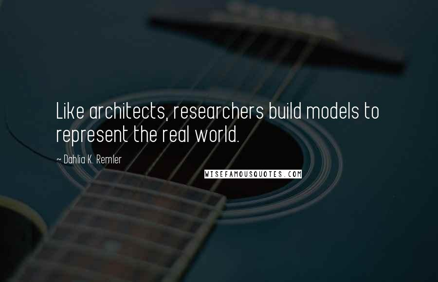Dahlia K. Remler quotes: Like architects, researchers build models to represent the real world.