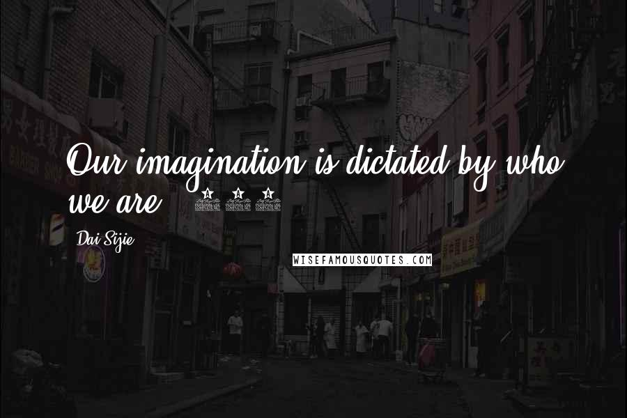 Dai Sijie quotes: Our imagination is dictated by who we are. (198)