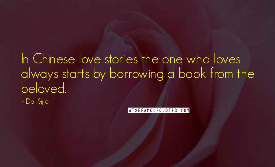 Dai Sijie quotes: In Chinese love stories the one who loves always starts by borrowing a book from the beloved.