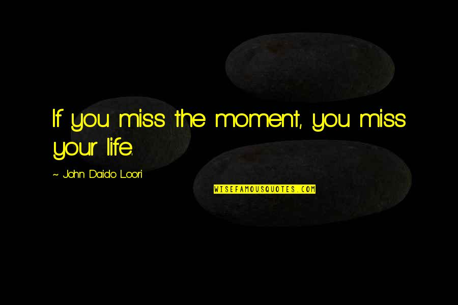 Daido Loori Quotes By John Daido Loori: If you miss the moment, you miss your