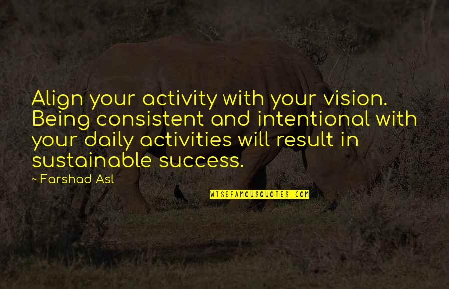 Daily Activities Quotes By Farshad Asl: Align your activity with your vision. Being consistent