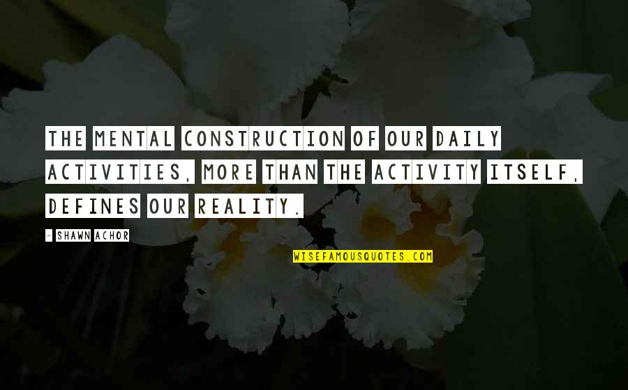 Daily Activities Quotes By Shawn Achor: The mental construction of our daily activities, more