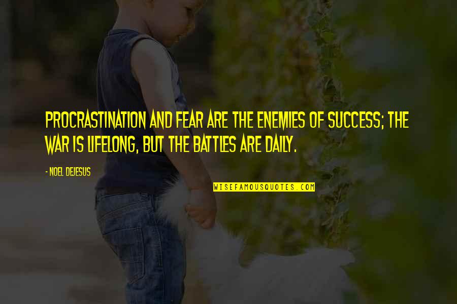 Daily Battles Quotes By Noel DeJesus: Procrastination and fear are the enemies of success;