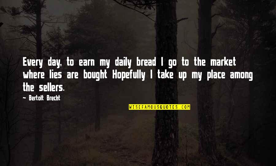 Daily Bread Quotes By Bertolt Brecht: Every day, to earn my daily bread I